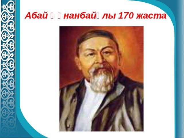 Абай Құнанбайұлы 170 жаста
