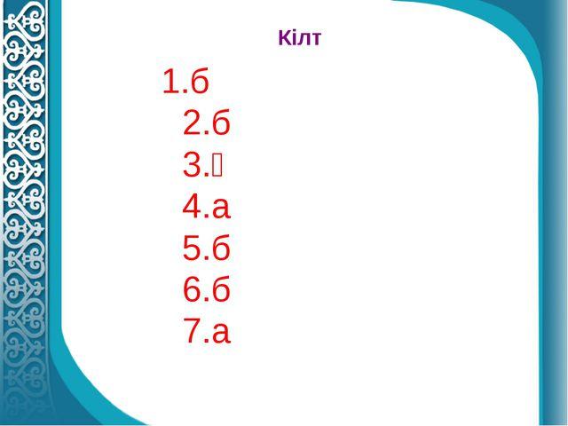 Кілт 1.б 2.б 3.ә 4.а 5.б 6.б 7.а
