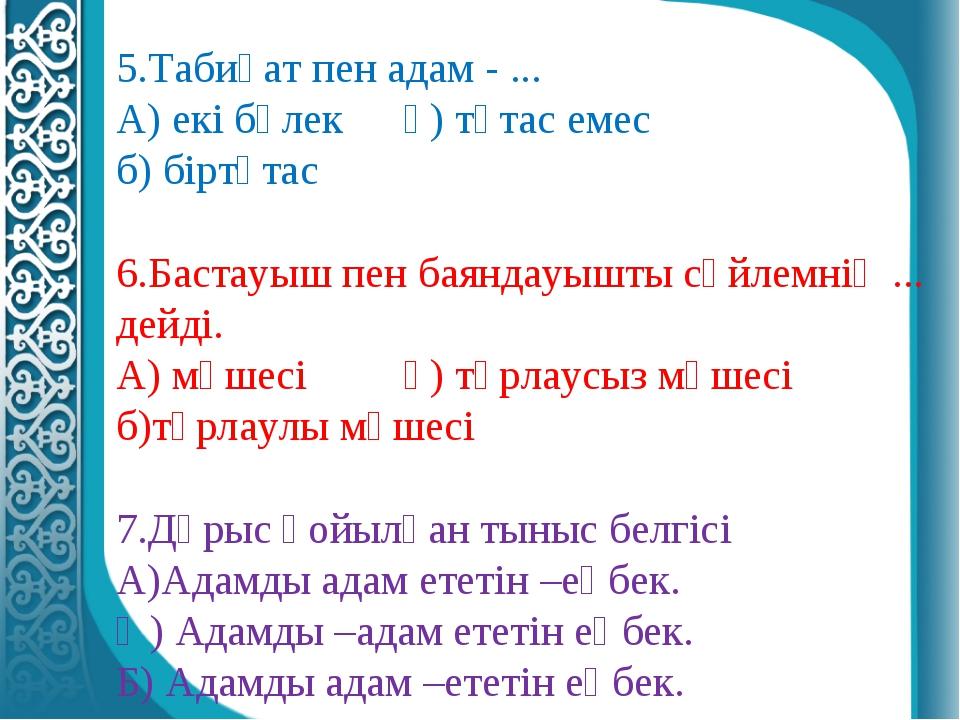 5.Табиғат пен адам - ... А) екі бөлек ә) тұтас емес  б) біртұтас 6.Бастауы...