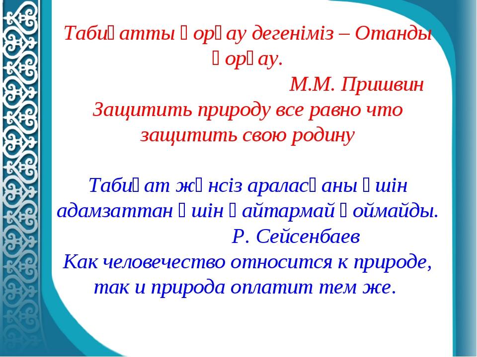 Табиғатты қорғау дегеніміз – Отанды қорғау.  М.М. Пришвин Защитить природу...