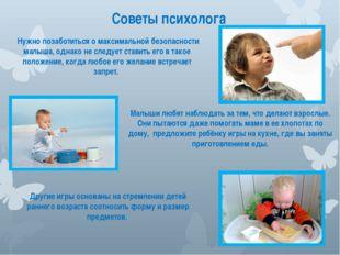 Советы психолога Нужно позаботиться о максимальной безопасности малыша, однак