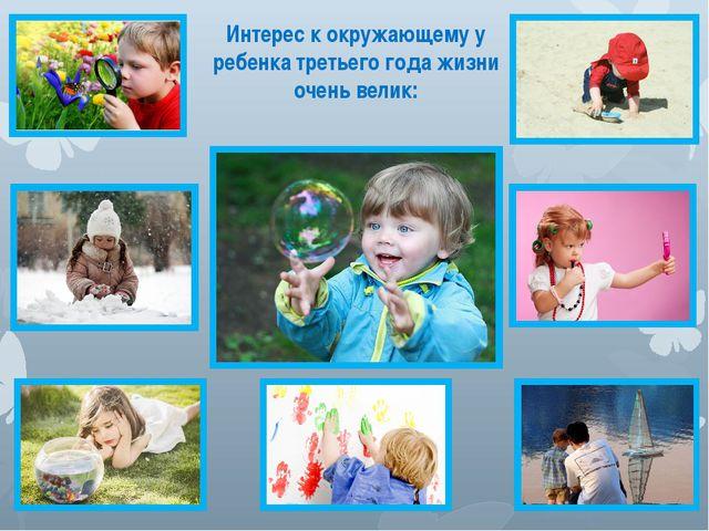 Интерес к окружающему у ребенка третьего года жизни очень велик: