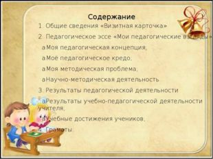 Содержание 1. Общие сведения «Визитная карточка» 2. Педагогическое эссе «Мои