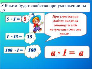 При умножении любого числа на единицу всегда получается это же число . Каким