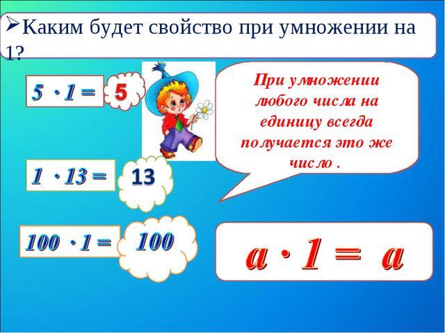 При умножении любого числа на единицу всегда получается это же число . Каким...