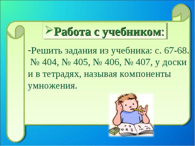 Решить задания из учебника: с. 67-68. № 404, № 405, № 406, № 407, у доски и в...