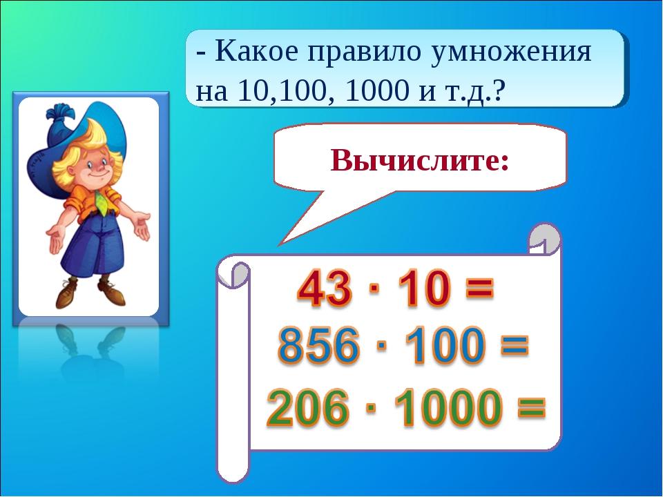 - Какое правило умножения на 10,100, 1000 и т.д.? Вычислите: