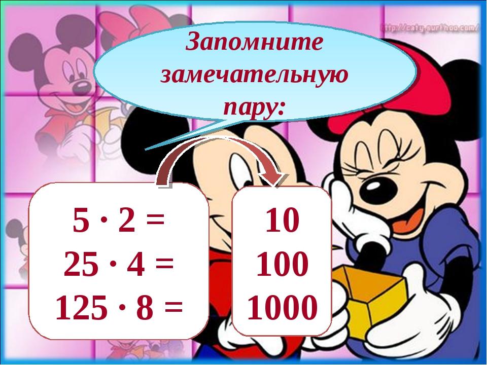 Запомните замечательную пару: 5 · 2 = 25 · 4 = 125 · 8 = 10 100 1000