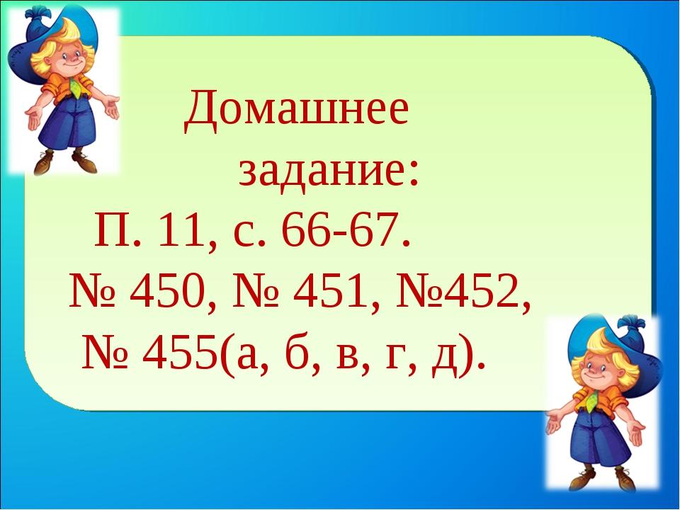 Домашнее задание: П. 11, с. 66-67. № 450, № 451, №452, № 455(а, б, в, г, д).