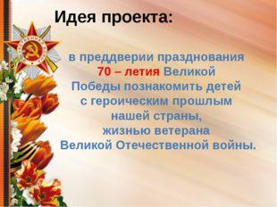 Идея проекта: в преддверии празднования 70 – летия Великой Победы познакомить