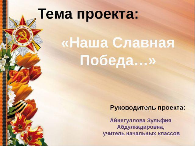 Руководитель проекта: «Наша Славная Победа…» Тема проекта: . Айнетуллова Зул...