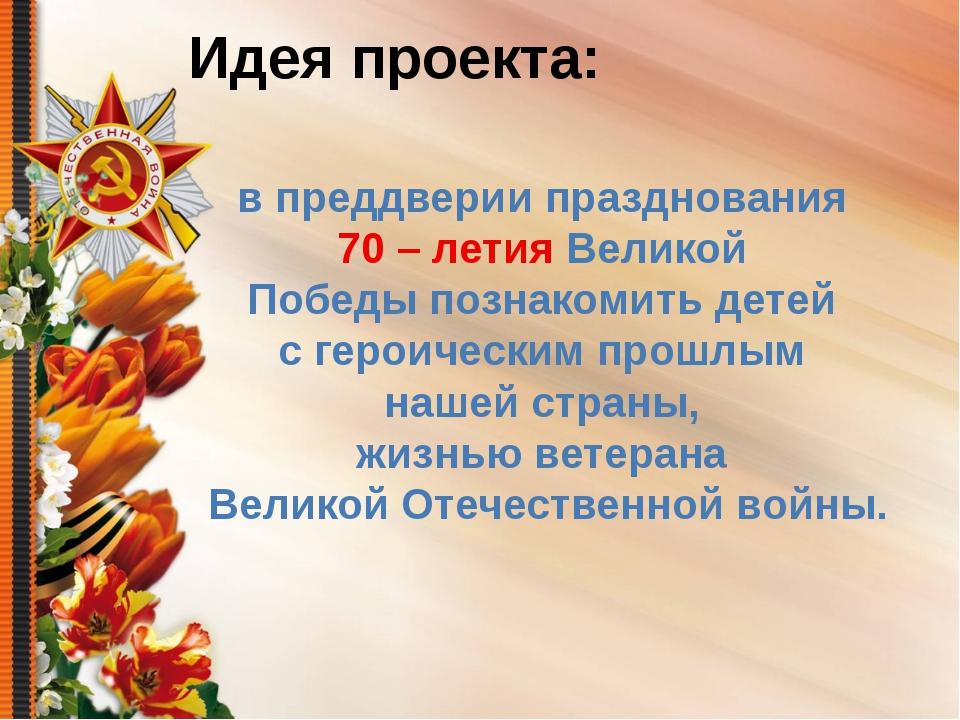 Идея проекта: в преддверии празднования 70 – летия Великой Победы познакомить...