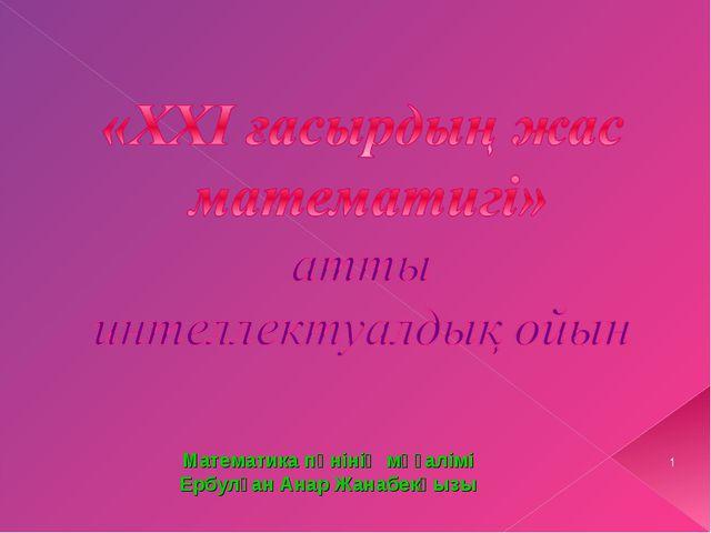 * Математика пәнінің мұғалімі Ербулған Анар Жанабекқызы