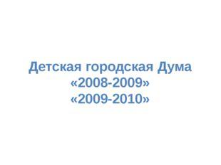 Детская городская Дума «2008-2009» «2009-2010»