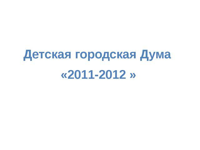 Детская городская Дума «2011-2012 »