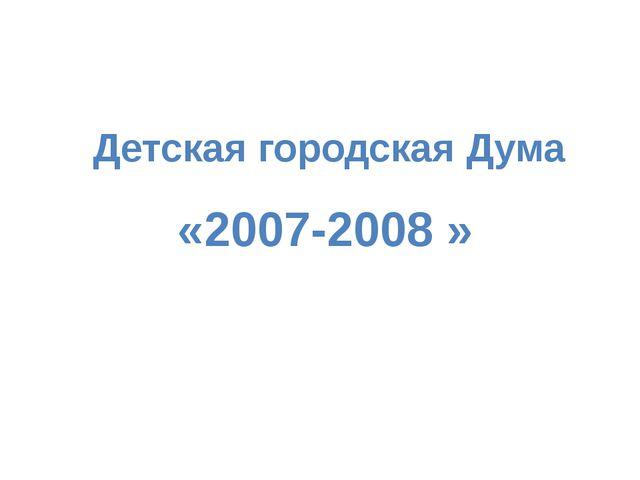 «2007-2008 » Детская городская Дума
