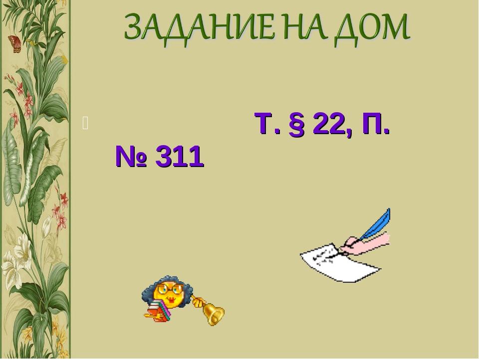 Т. § 22, П. № 311