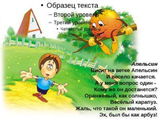 Апельсин Висит на ветке Апельсин И весело качается. А у меня вопрос один - Ко