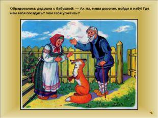 Обрадовались дедушка с бабушкой: — Ах ты, наша дорогая, войди в избу! Где нам