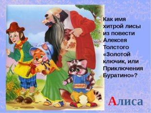 Алиса Как имя хитрой лисы из повести Алексея Толстого «Золотой ключик, или Пр