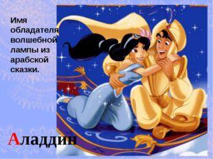 Аладдин Имя обладателя волшебной лампы из арабской сказки.