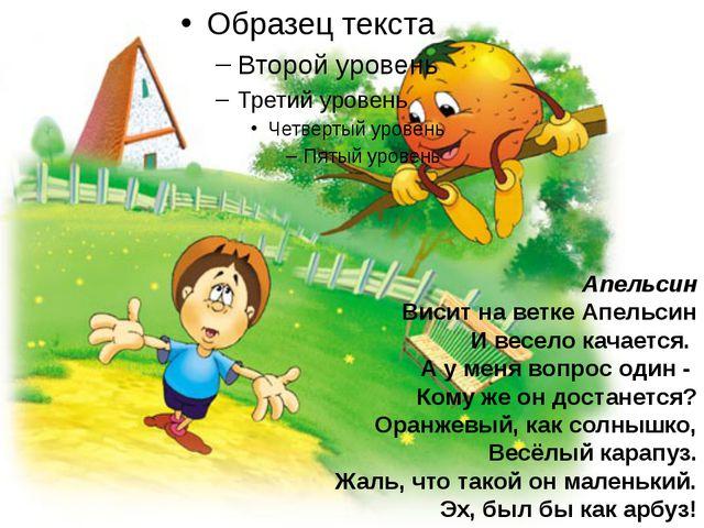Апельсин Висит на ветке Апельсин И весело качается. А у меня вопрос один - Ко...