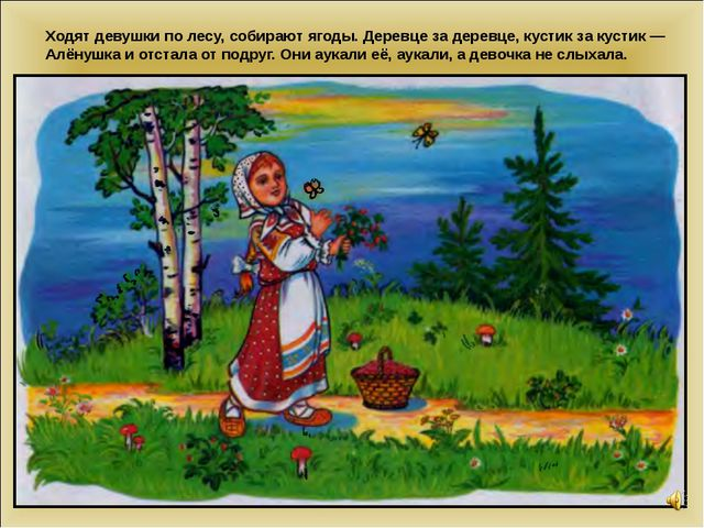 Ходят девушки по лесу, собирают ягоды. Деревце за деревце, кустик за кустик —...