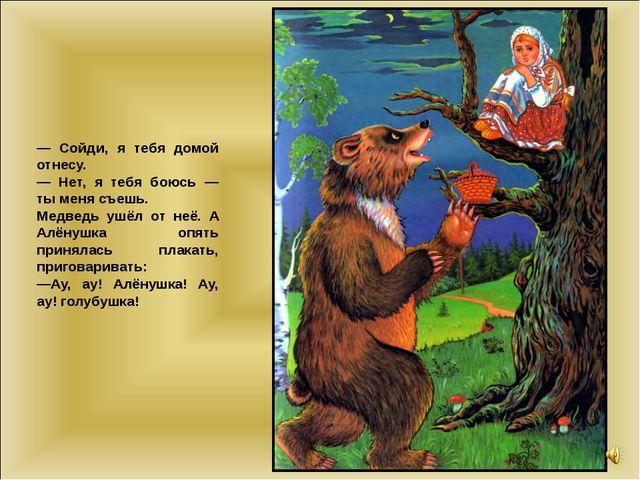 — Сойди, я тебя домой отнесу. — Нет, я тебя боюсь — ты меня съешь. Медведь уш...