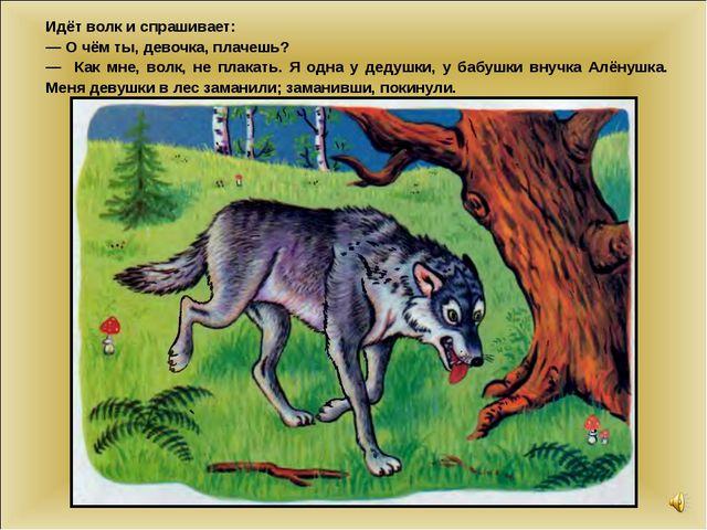Идёт волк и спрашивает: — О чём ты, девочка, плачешь? — Как мне, волк, не пла...