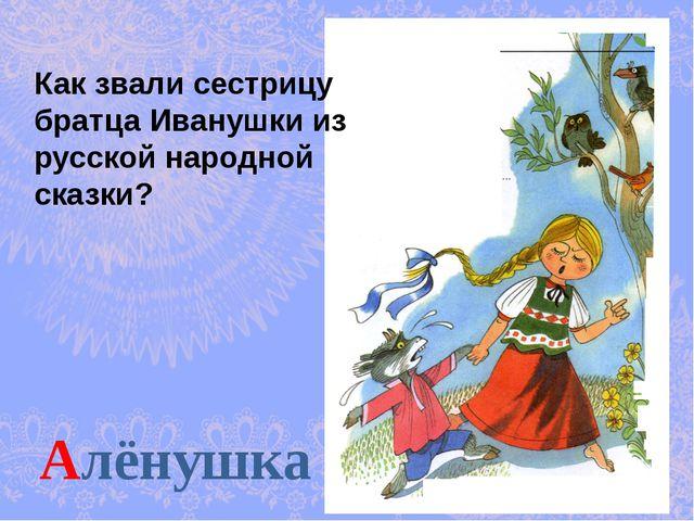 Алёнушка Как звали сестрицу братца Иванушки из русской народной сказки?