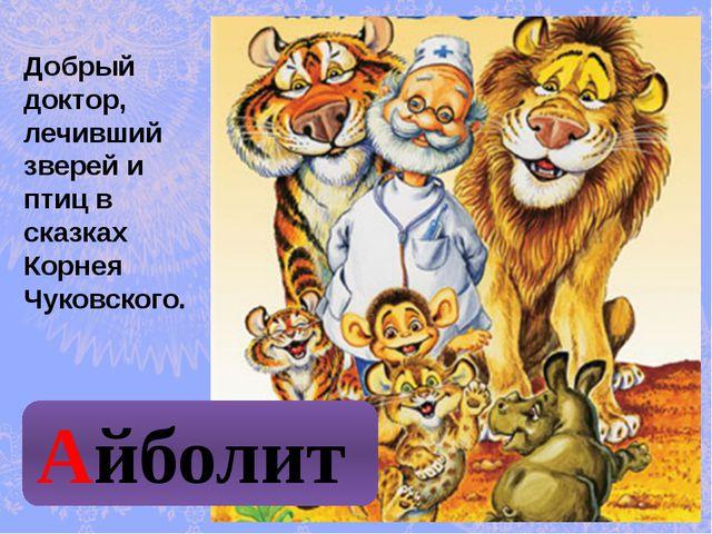 Добрый доктор, лечивший зверей и птиц в сказках Корнея Чуковского. Айболит