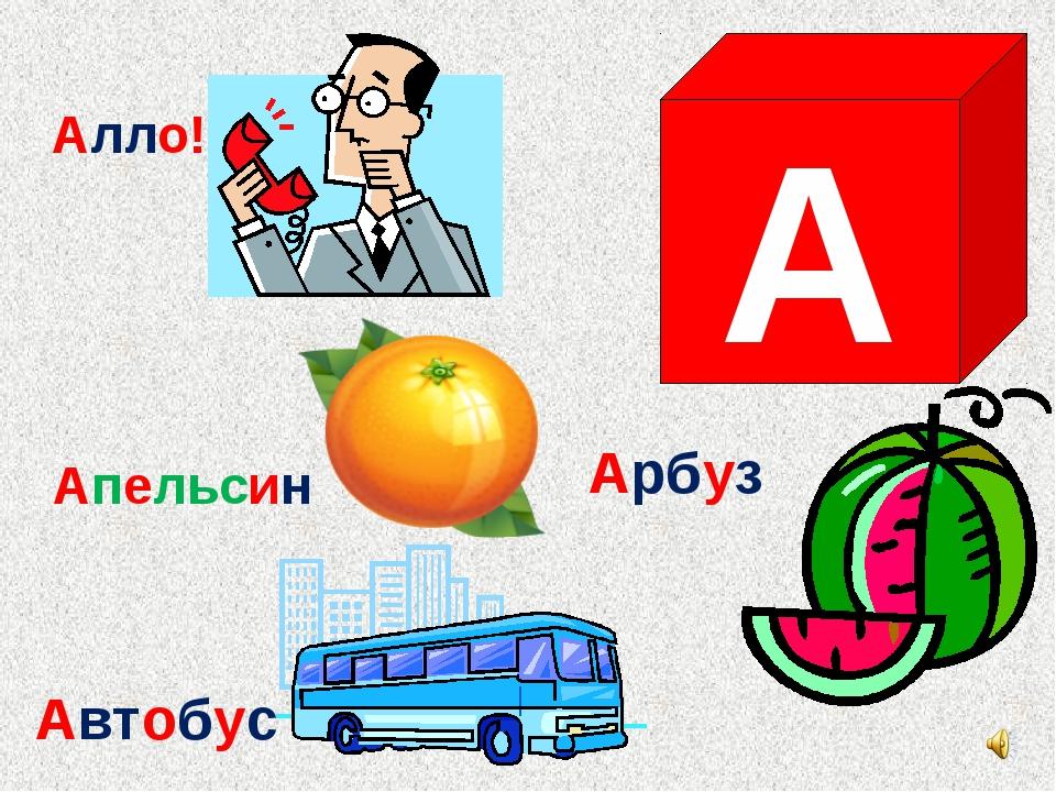 А Арбуз Алло! Апельсин Автобус