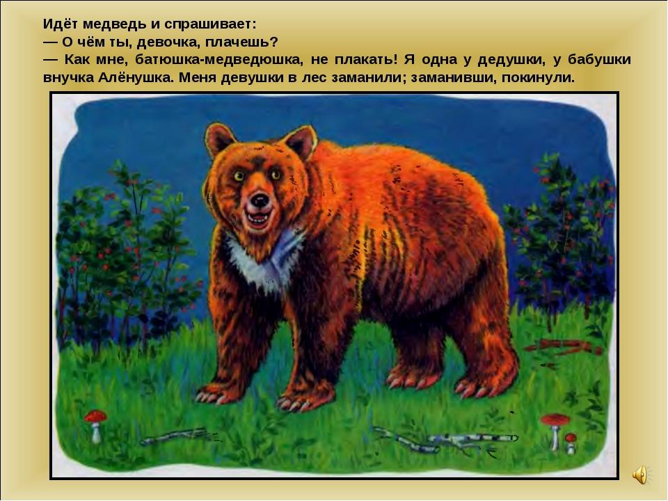 Идёт медведь и спрашивает: — О чём ты, девочка, плачешь? — Как мне, батюшка-м...