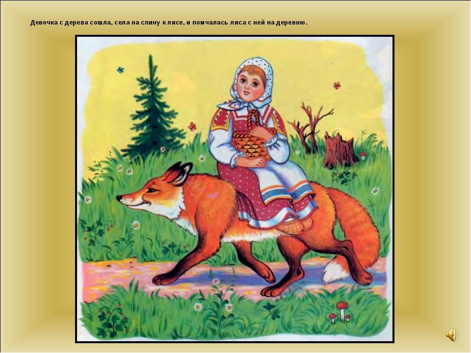Девочка с дерева сошла, села на спину к лисе, и помчалась лиса с ней на дерев...