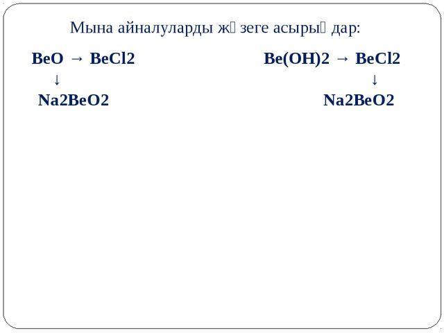 Мына айналуларды жүзеге асырыңдар: BeO → BeCl2 Be(OH)2 → BeCl2 ↓ ↓ Na2BeO2 Na...