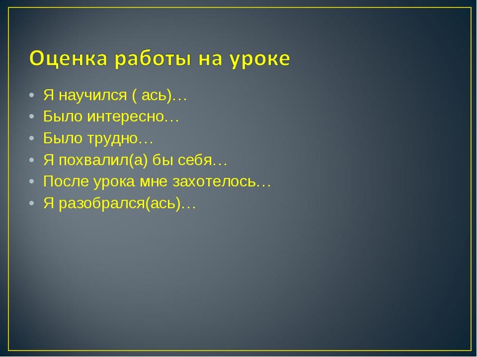 Я научился ( ась)… Было интересно… Было трудно… Я похвалил(а) бы себя… После...