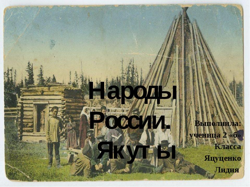 Выполнила: ученица 2 «б» Класса Яцуценко Лидия Народы России. Якуты