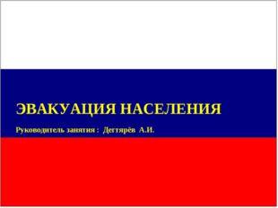 ЭВАКУАЦИЯ НАСЕЛЕНИЯ Руководитель занятия : Дегтярёв А.И.