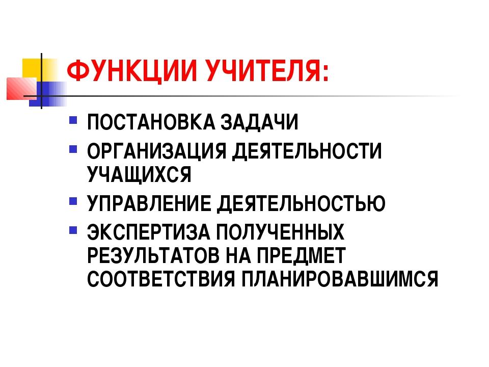 ФУНКЦИИ УЧИТЕЛЯ: ПОСТАНОВКА ЗАДАЧИ ОРГАНИЗАЦИЯ ДЕЯТЕЛЬНОСТИ УЧАЩИХСЯ УПРАВЛЕН...