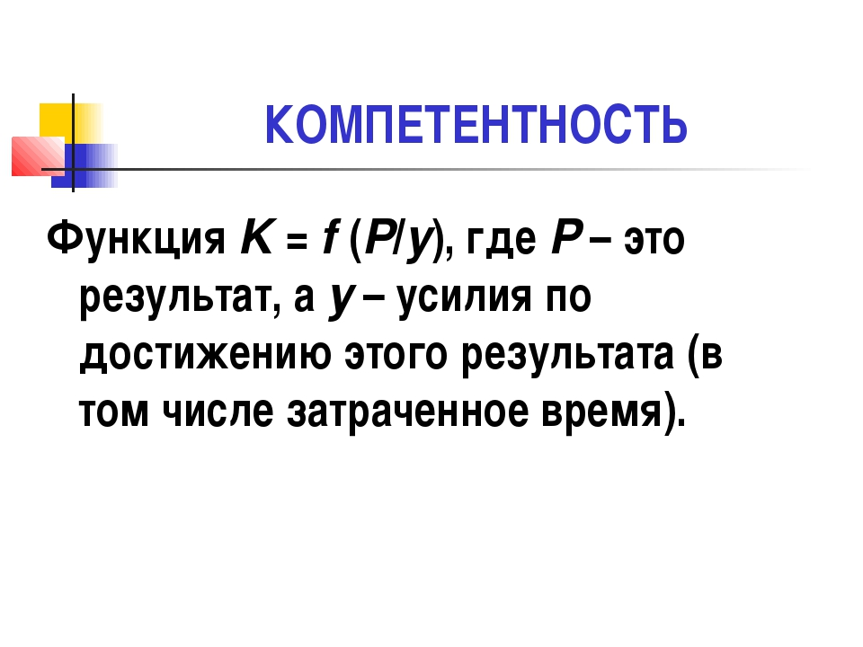КОМПЕТЕНТНОСТЬ Функция K = f (P/y), где Р – это результат, а у – усилия по до...