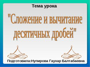 Тема урока Подготовила:Нупирова Гаухар Балтабаевна