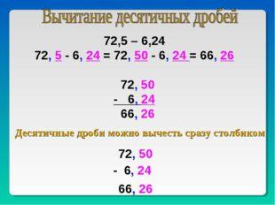 72,5 – 6,24 72, 5 - 6, 24 = 72, 50 - 6, 24 = 66, 26 72, 50 - 6, 24 66, 26 Дес