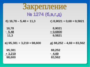 б) 16,78 – 5,48 = 16,78 5,48 11,3 в) 95,381 + 3,219 = 95,381 + 3,219 98,600 г