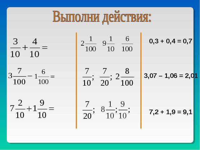 0,3 + 0,4 = 0,7 3,07 – 1,06 = 2,01 7,2 + 1,9 = 9,1