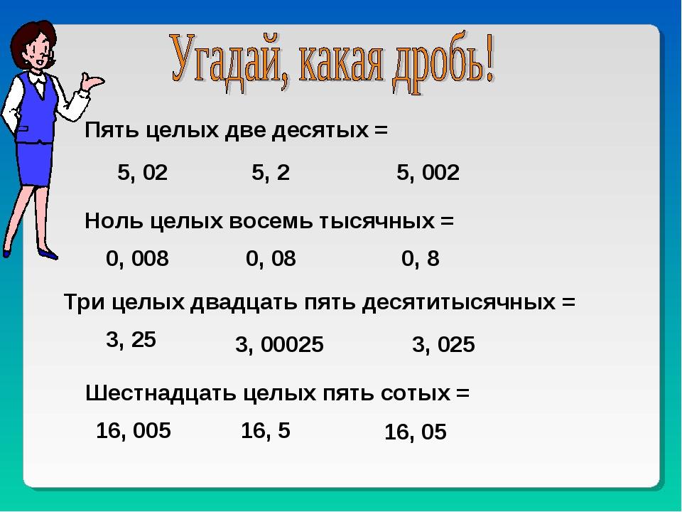 Пять целых две десятых = 5, 02 5, 2 5, 002 Ноль целых восемь тысячных = 0, 00...