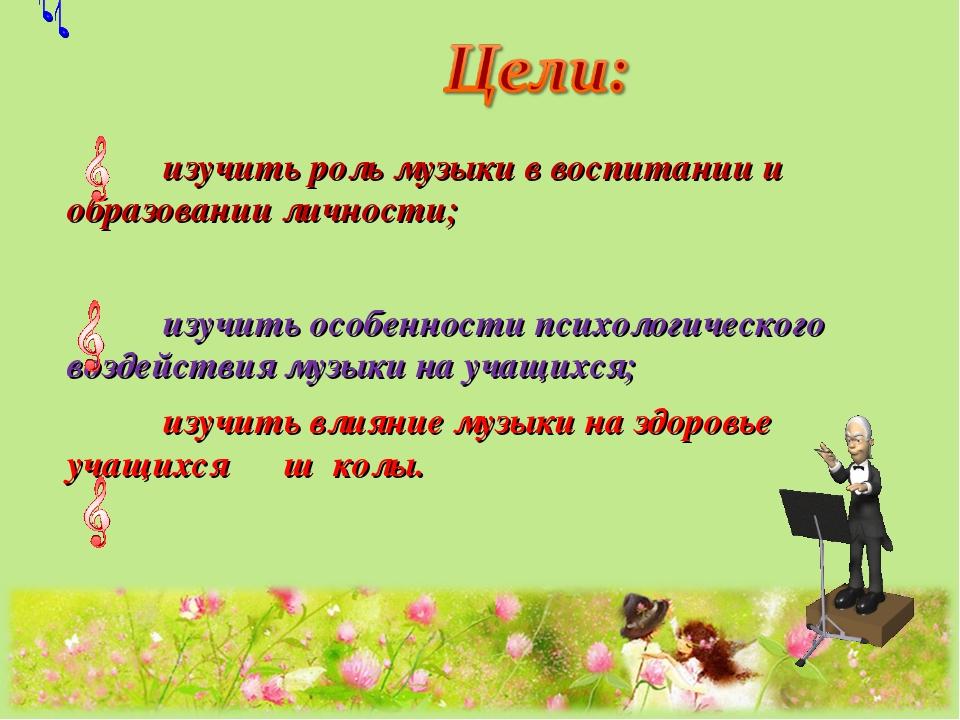 изучить роль музыки в воспитании и образовании личности; изучить особенност...