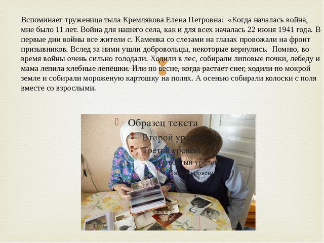 Вспоминает труженица тыла Кремлякова Елена Петровна: «Когда началась война,...