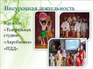 Внеурочная деятельность Кружки: «Театральная студия» «Акробатика» «ПДД»