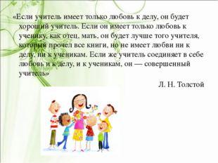 «Если учитель имеет только любовь к делу, он будет хороший учитель. Если он и