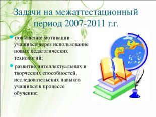 Задачи на межаттестационный период 2007-2011 г.г. повышение мотивации учащихс